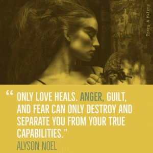 """Only love heals. Anger, guilt and fear can only destroy and separate you from your true capabilities.""-Alyson Noel"