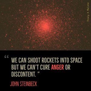 """We can shoot rockets into space, but we can't cure anger or discontent."" -John Steinbeck"