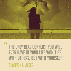 """The only real conflict you will ever have in your life won't be with others, but with yourself."" -Shannon L. Adler"