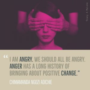 """I am Angry. We should all be Angry. Anger has a long history of bringing about positive change."" -Chimamanda Ngozi Adichie"