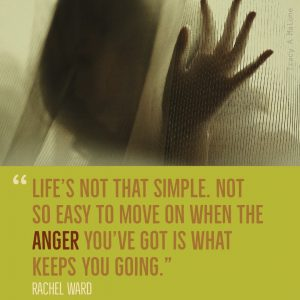 """Life's not that simple. Not so easy to move on when the Anger you've got is what keeps you going."" -Rachel Ward"