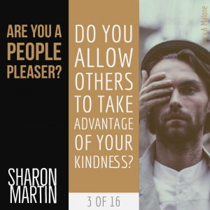 Are you a People Pleaser? : Do you allow others to take advantage of your kindness? - Sharon Martin