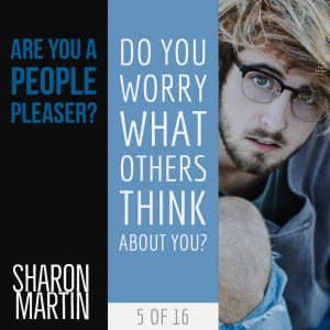 Are you a People Pleaser? : Do you worry what others think about you? - Sharon Martin