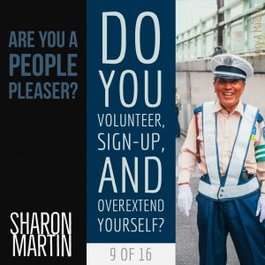 Are you a People Pleaser? : Do you volunteer, sign-up, and overextend yourself? - Sharon Martin