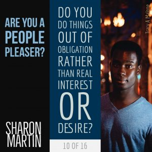 Are you a People Pleaser? : Do you do things out of obligation rather than real interest or desire? - Sharon Martin