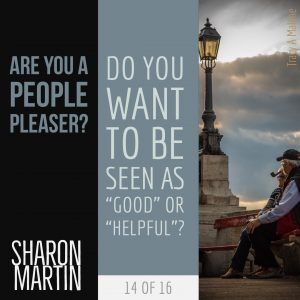 "Are you a People Pleaser? : Do you want to be seen as ""Good"" or ""Helpful""? - Sharon Martin"