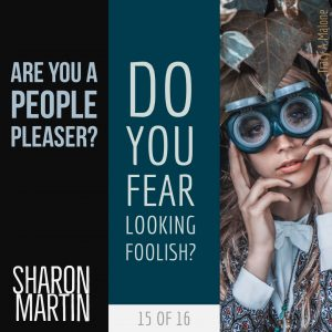 Are you a People Pleaser? : Do you fear looking foolish? - Sharon Martin