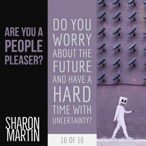 Are you a People Pleaser? : Do you worry about the future and have a hard time with uncertainty? - Sharon Martin
