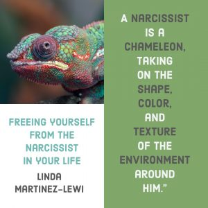 Freeing yourself from the narcissist in your life : A Narcissist is a chameleon, taking on the shape, color, and texture of the environment around him. - Linda Martinez-Lewi