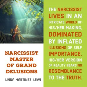 Freeing yourself from the narcissist in your life : The narcissist lives in an intricate world of his/her making, dominated by inflated illusions of self importance. His/her version of reality bears no resemblance to the truth. - Linda Martinez-Lewi