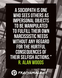 A sociopath is one who sees others as impersonal objects to be manipulated to fulfill their own narcissistic needs without any regard for the hurtful consequences of their selfish actions. - R. Alan Woods