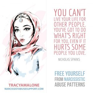"Free Yourself from Narcissistic Abuse Patterns : ""You can't live your life for other people. You've got to do what's right for you, even if it hurts some people you love."" - Nichloas Sparks"