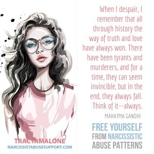 "Free Yourself from Narcissistic Abuse Patterns : ""When I despair, I remember that all through history the way of truth and love have always won. There have been tyrants and murderers, and for a time, they can seem invincible, but in the end, they always all. Think of it--always."" - Mahatma Gandhi"