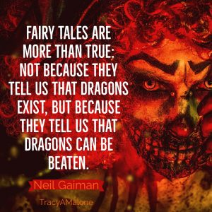 """Fairy tales are more than true: not because they tell us dragons exist, but because they tell us that dragons can be beaten."" - Neil Gaiman"