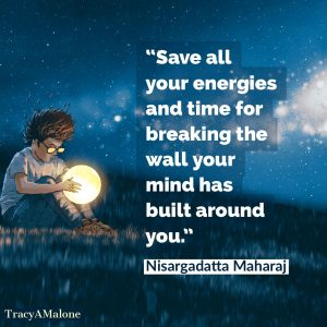 Save all your energies and time for breaking the wall your mind has built around you. - Nisargadatta Maharaj