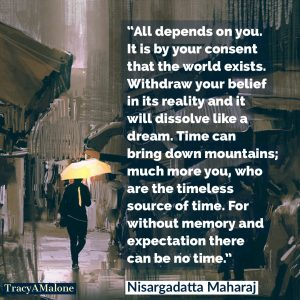 All depends on you. It is by your consent that the world exists. Withdraw your belief in its reality and it will dissolve like a dream. Time can bring down mountains; much more you, who are the timeless source of time. For without memory and expectation there can be no time. - Nisargadatta Maharaj