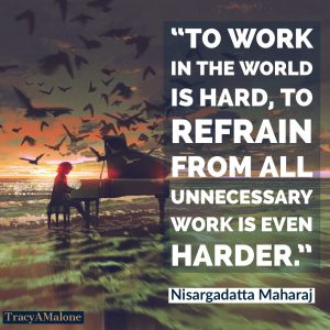 To work in the world is hard, to refrain from all unnecessary work is even harder. - Nisargadatta Maharaj