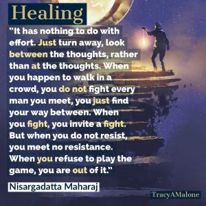 Healing, It has nothing to do with effort. Just turn away, look between the thoughts, rather than at the thoughts. When you happen to walk in a crowd, you do not fight every man you meet, you just find your way between. When you fight, you invite a fight. But when you do no resist, you meet no resistance. When you refuse to play the game, you are out of it.  - Nisargadatta Maharaj