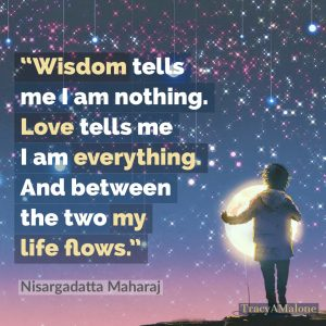 Wisdom tells me I am nothing. Love tells me I am everything. And between the two my life flows. - Nisargadatta Maharaj
