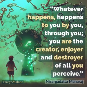 Whatever happens, happens to you by you, through you; you are the creator, enjoyer and destroyer of all you perceive.  - Nisargadatta Maharaj