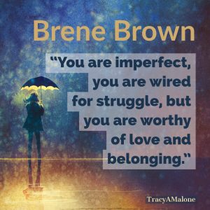"""You are imperfect, you are wired for struggle, but you are worthy of love and belonging."" - Brene Brown"