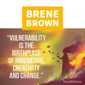 """Vulnerability is the birthplace of innovation, creativity and change."" - Brene Brown"