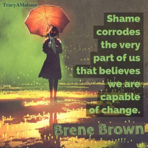 """""""Shame corrodes the very part of us that believes we are capable of change."""" - Brene Brown"""