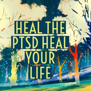 Heal the PTSD heal your life. - Tracy A. Malone