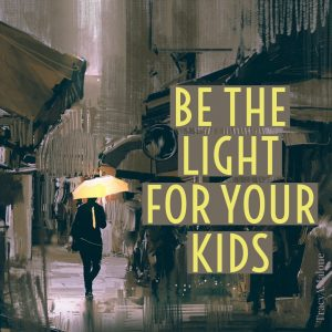 Be the light for your kids.  - Tracy A. Malone