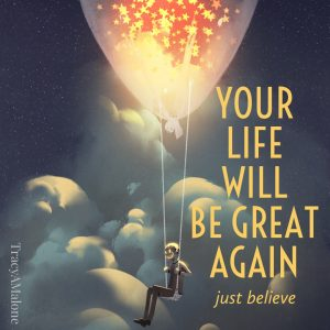 Your life will be great again, Just believe.  - Tracy A. Malone