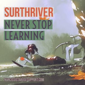 Surthriver: Never stop learning.  NarcissistAbuseSupport.com