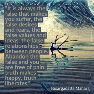 """It is always the false that makes you suffer, the false desires and fears, the false values and ideas, the false relationships between people. Abandon the false and you are free of pain; truth makes happy, truth liberates."" - Nisargadatta Maharaj"