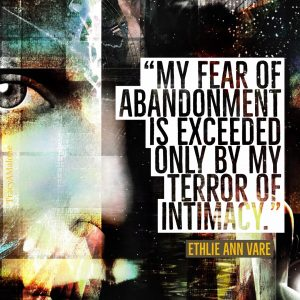 """My fear of abandonment is exceeded only by my terror of intimacy."" - Ethlie Ann Vare"