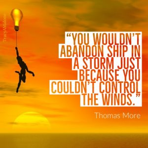 """You wouldn't abandon shop in a storm just because you couldn't control the winds."" - Thomas More"