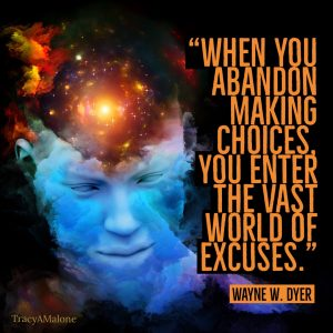 """When you abandon making choices, you enter the vast world of excuses."" - Wayne W. Dyer"