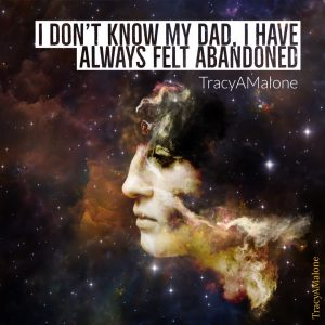 I don't know my dad. I have always felt abandoned. - Tracy A. Malone