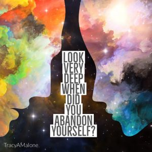 Look very deep. When did you abandon yourself? - Tracy A. Malone