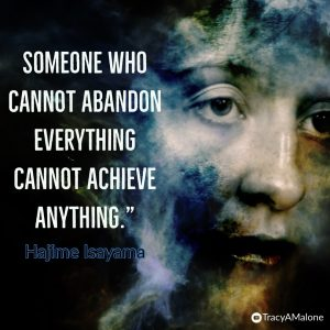 """Someone who cannot abandon everything cannot achieve anything."" - Hajima Isayama"
