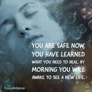You are safe now, you have learned what you need to heal, by morning you will awake to see a new life. - Tracy A. Malone