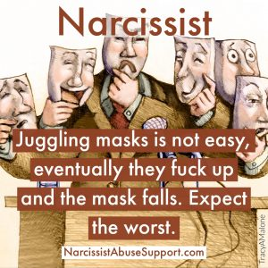 Narcissist - Juggling masks is not easy, eventually they fuck up and the mask falls. Expect the worst. - NarcissistAbuseSupport.com