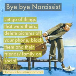 Bye Bye Narcissist - Let go of things that were theirs, delete pictures off your phone, block them and their friends/family on social. - NarcissistAbuseSupport.com