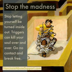 Stop the Madness - Stop letting yourself be turned inside out. Triggers can kill your soul over and over. Go no contact and break free. - NarcissistAbuseSupport.com