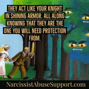 They act like your knight in shining armor. All along knowing that they are the one you will need protection from. - NarcissistAbuseSupport.com