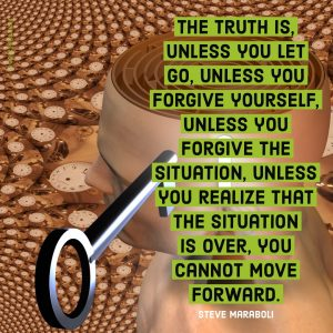 The truth is unless you let go, unless you forgive yourself, unless you forgive the situation, unless you realize that the situation is over, you cannot move forward. - Steve Maraboli