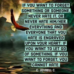 If you want to forget something or someone, never hate it, or neve hate him/her. Everything and everyone that you hate is engraved upon your heart; If you want to let go of something, if you want to forget, you cannot hate. - C. Joybell C.