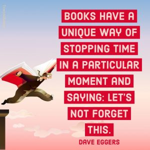 Books have a unique way of stopping time in a particular moment and saying: Let's not forget this. - Dave Eggers