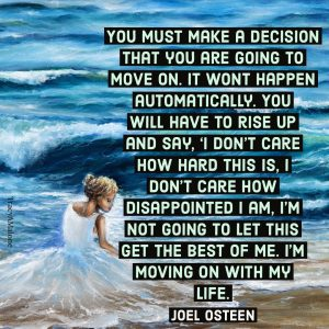 "You must make a decision that you are going to move on. It won't happen automatically. You will have to rise up and say, ""I don't care how hard this is, I don't care how disappointed I am. I'm not going to let this get the best of me. I'm moving on with my life. - Joel Osteen"