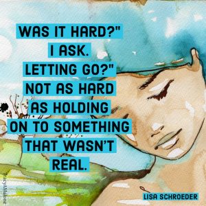 """Was it hard?"" I ask. ""Letting go?"" Not as hard as holding on to something that wasn't real. - Lisa Schroeder"