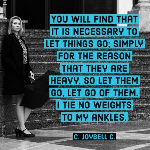 You will find that it is necessary to let things go; simply for the reason that they are heavy, so let them go, let go of them. I tie no weights to my ankles. - C. Joybell C.