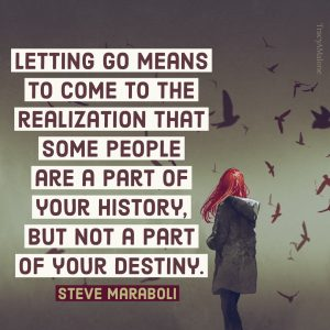 Letting go means to come to the realization that some people are a part of your history. But not a part of your destiny. - Steve Maraboli